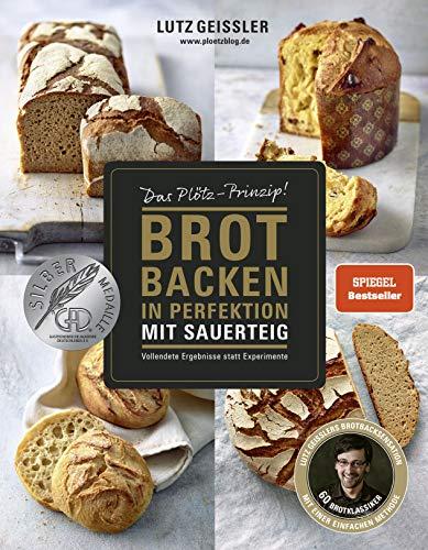 Brot backen in Perfektion mit Sauerteig - Das Plötz-Prinzip! - Vollendete Ergebnisse statt Experimente - 60 Brotklassiker - Baguette, Dinkelbrot, ... ......