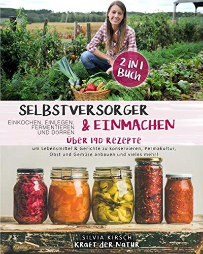 Selbstversorger & Einmachen, einkochen, einlegen, fermentieren und dörren 2 in 1 Buch: Über 190 Rezepte um Lebensmittel & Gerichte zu konservieren, ... Obst...