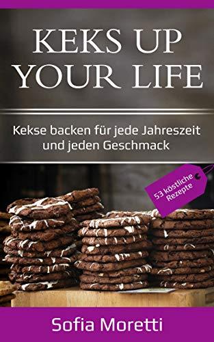 PLÄTZCHEN BACKEN - KEKS UP YOUR LIFE - Kekse backen für jede Jahreszeit und jeden Geschmack: [53 Rezepte: Weihnachtsplätzchen, Ostergebäck, Sommerliche...