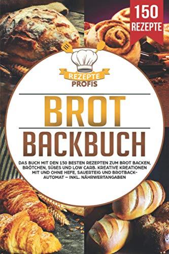 Brot Backbuch: Das Buch mit den 150 besten Rezepten zum Brot backen, Brötchen, Süßes und Low Carb. Kreative Kreationen mit und ohne Hefe, Sauerteig und...
